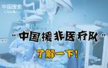 【国搜出品】55载赞誉满满 中国援非医疗队了解一下!