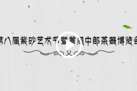 2018河南第八届紫砂艺术节暨首届中部茶器博览会